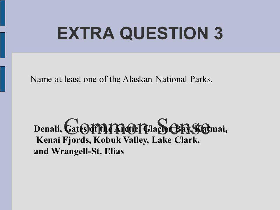 EXTRA QUESTION 3 Common Sense Denali, Gates of the Arctic, Glacier Bay, Katmai, Kenai Fjords, Kobuk Valley, Lake Clark, and Wrangell-St.