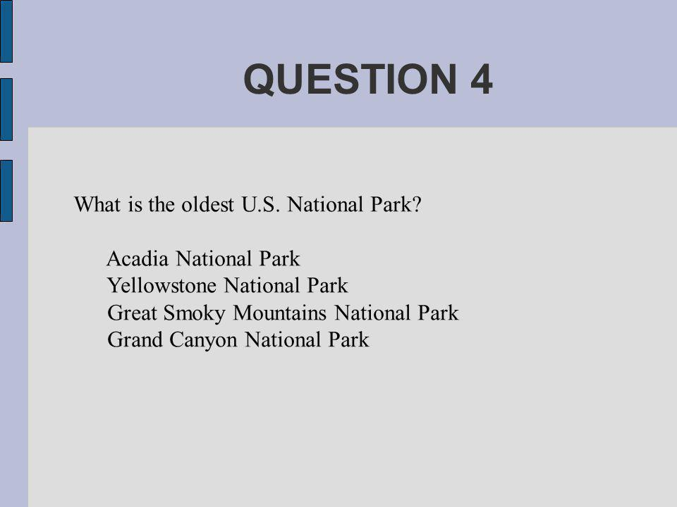 QUESTION 4 What is the oldest U.S. National Park.