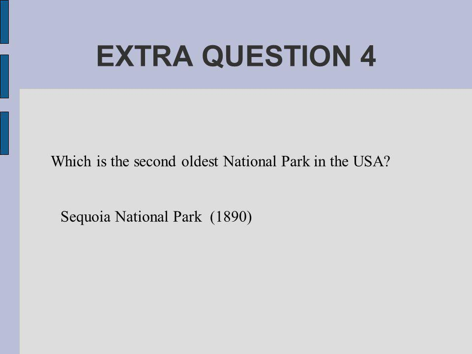 EXTRA QUESTION 4 Which is the second oldest National Park in the USA Sequoia National Park (1890)