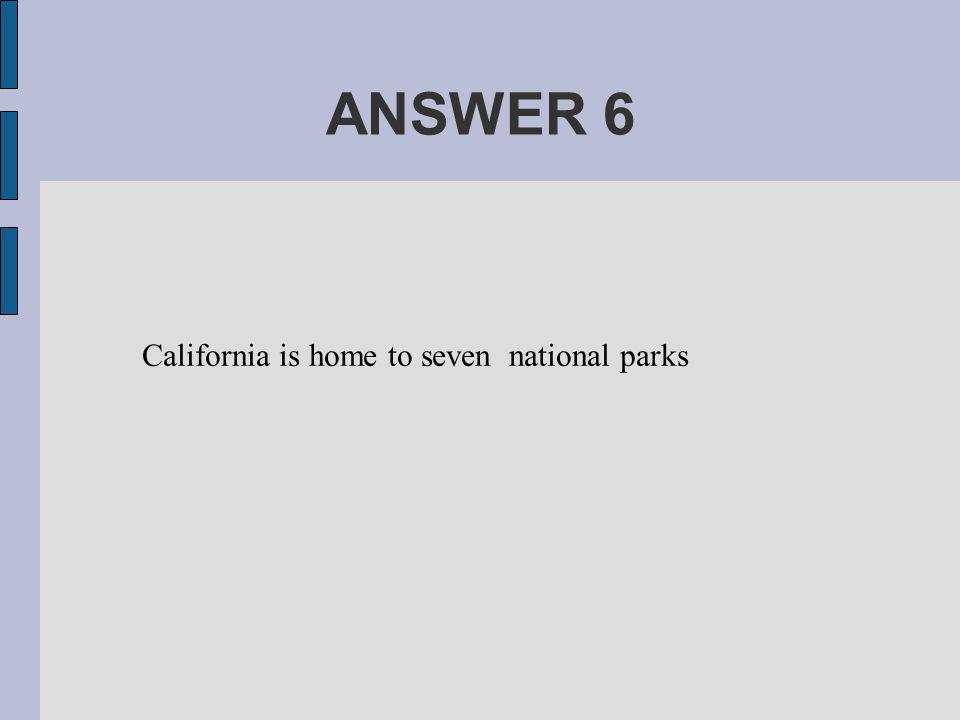 ANSWER 6 California is home to seven national parks
