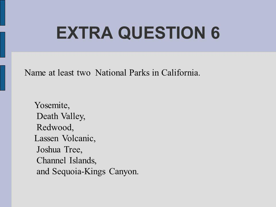 EXTRA QUESTION 6 Name at least two National Parks in California.