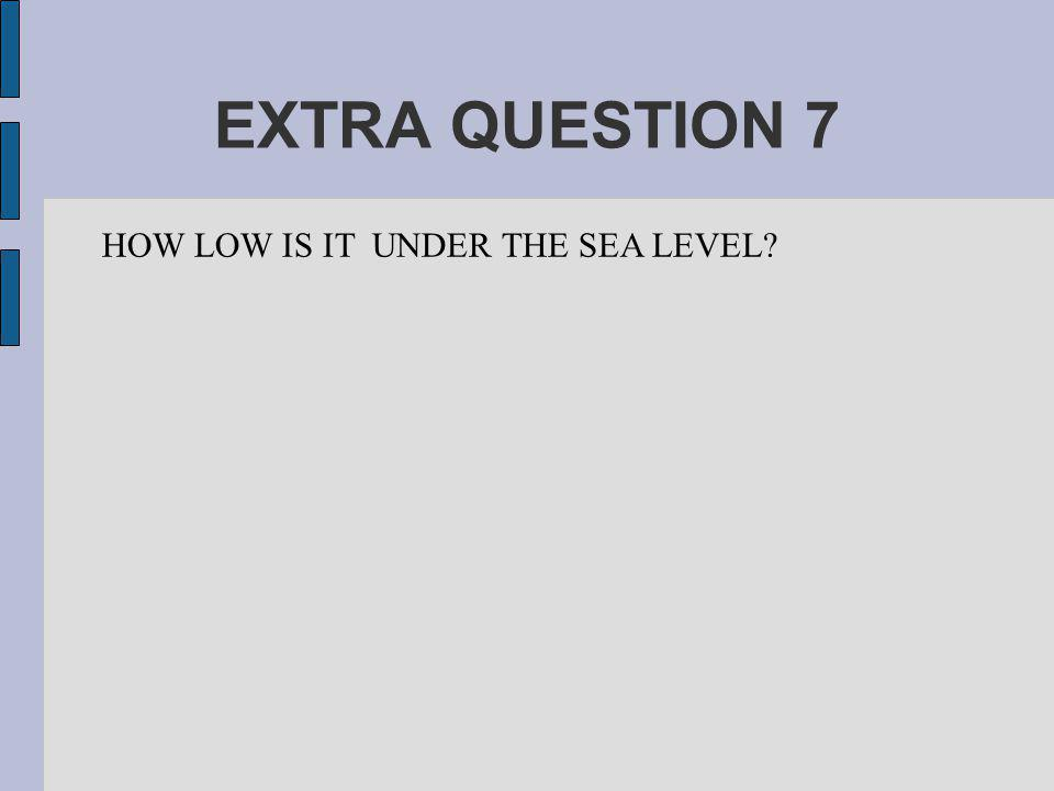 EXTRA QUESTION 7 HOW LOW IS IT UNDER THE SEA LEVEL