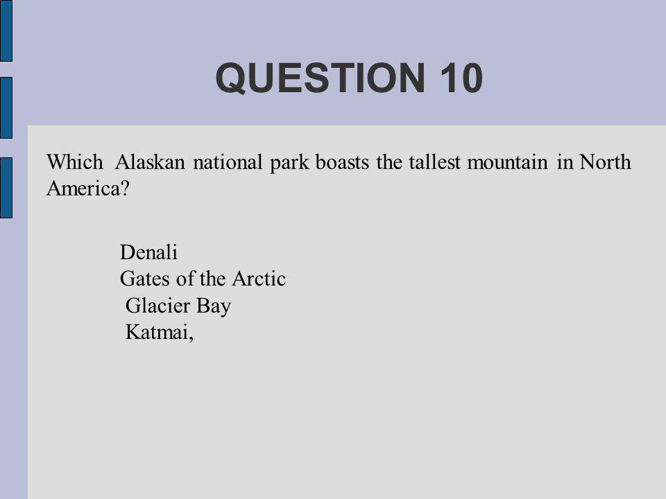 QUESTION 10 Which Alaskan national park boasts the tallest mountain in North America.