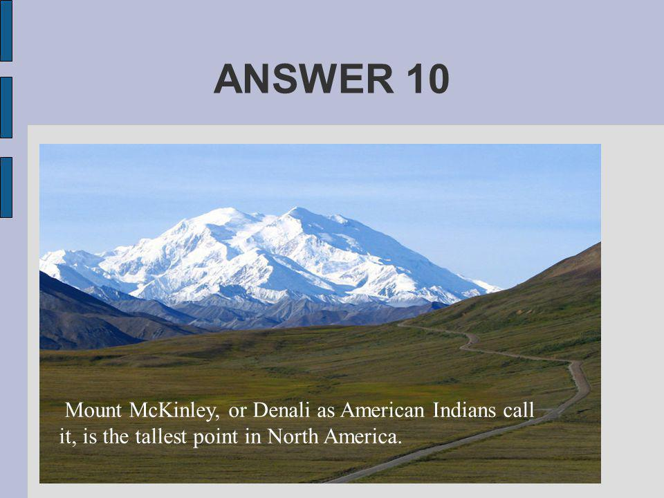 ANSWER 10 Mount McKinley, or Denali as American Indians call it, is the tallest point in North America.
