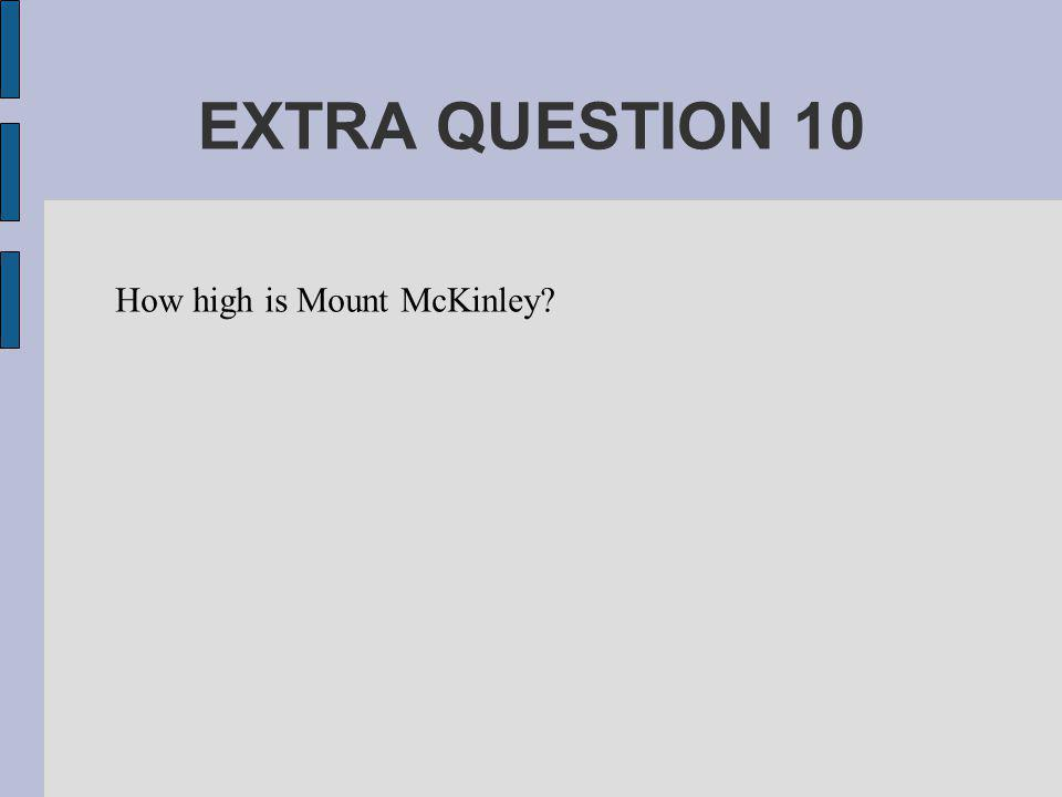 EXTRA QUESTION 10 How high is Mount McKinley