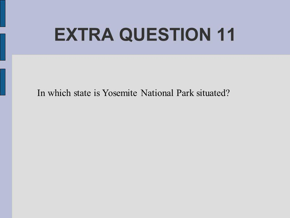 EXTRA QUESTION 11 In which state is Yosemite National Park situated