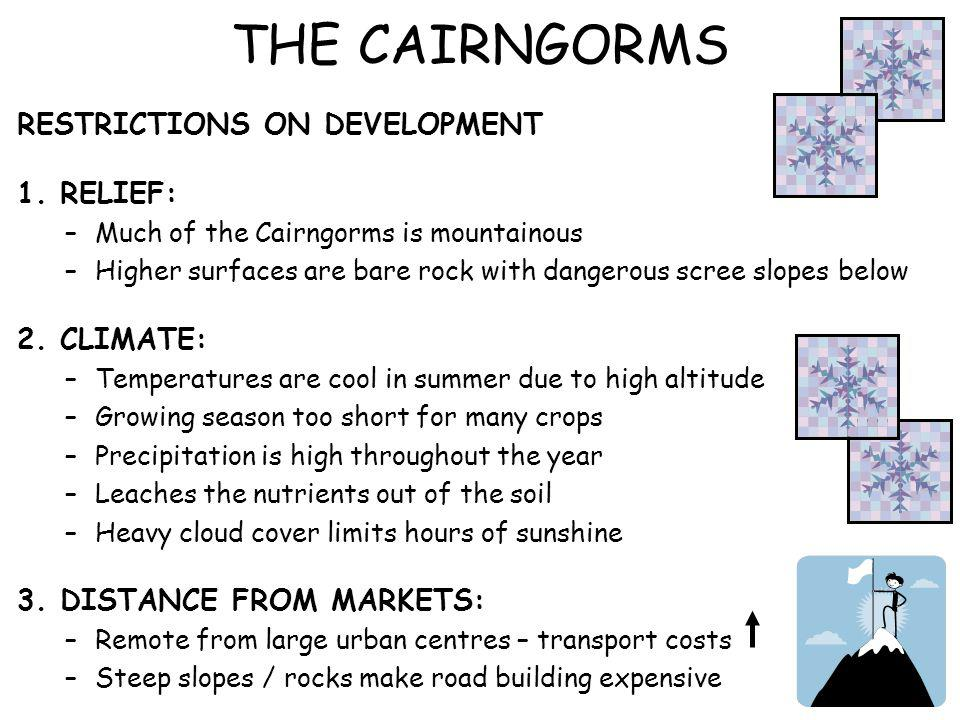 THE CAIRNGORMS RESTRICTIONS ON DEVELOPMENT 1. RELIEF: –Much of the Cairngorms is mountainous –Higher surfaces are bare rock with dangerous scree slope