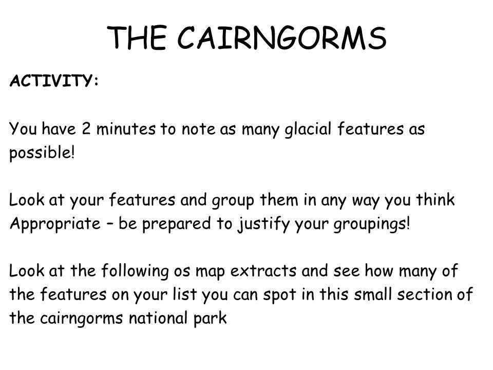 THE CAIRNGORMS ACTIVITY: You have 2 minutes to note as many glacial features as possible! Look at your features and group them in any way you think Ap