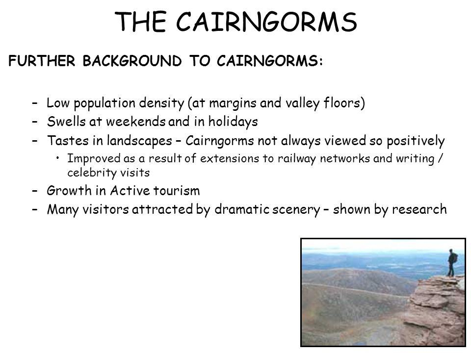 THE CAIRNGORMS FURTHER BACKGROUND TO CAIRNGORMS: –Low population density (at margins and valley floors) –Swells at weekends and in holidays –Tastes in