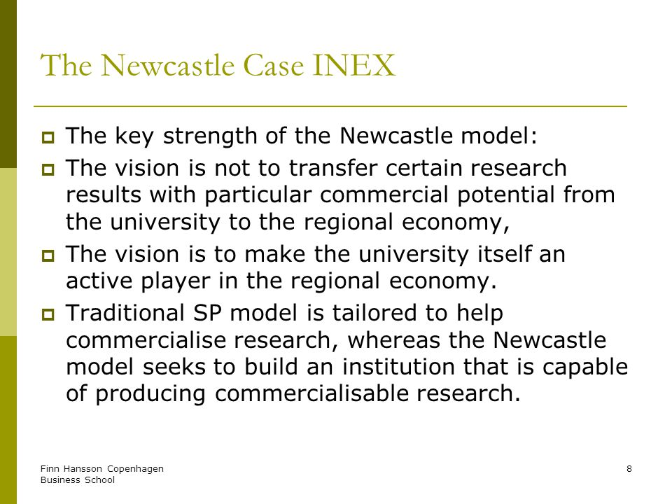 Finn Hansson Copenhagen Business School 8 The Newcastle Case INEX The key strength of the Newcastle model: The vision is not to transfer certain research results with particular commercial potential from the university to the regional economy, The vision is to make the university itself an active player in the regional economy.