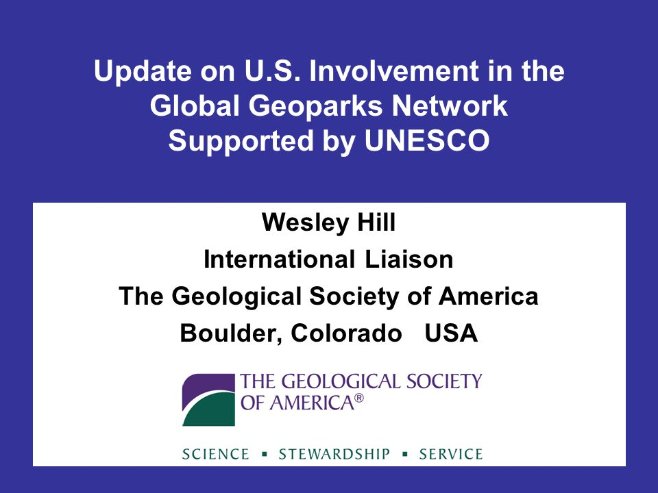 Update on U.S. Involvement in the Global Geoparks Network Supported by UNESCO Wesley Hill International Liaison The Geological Society of America Boul
