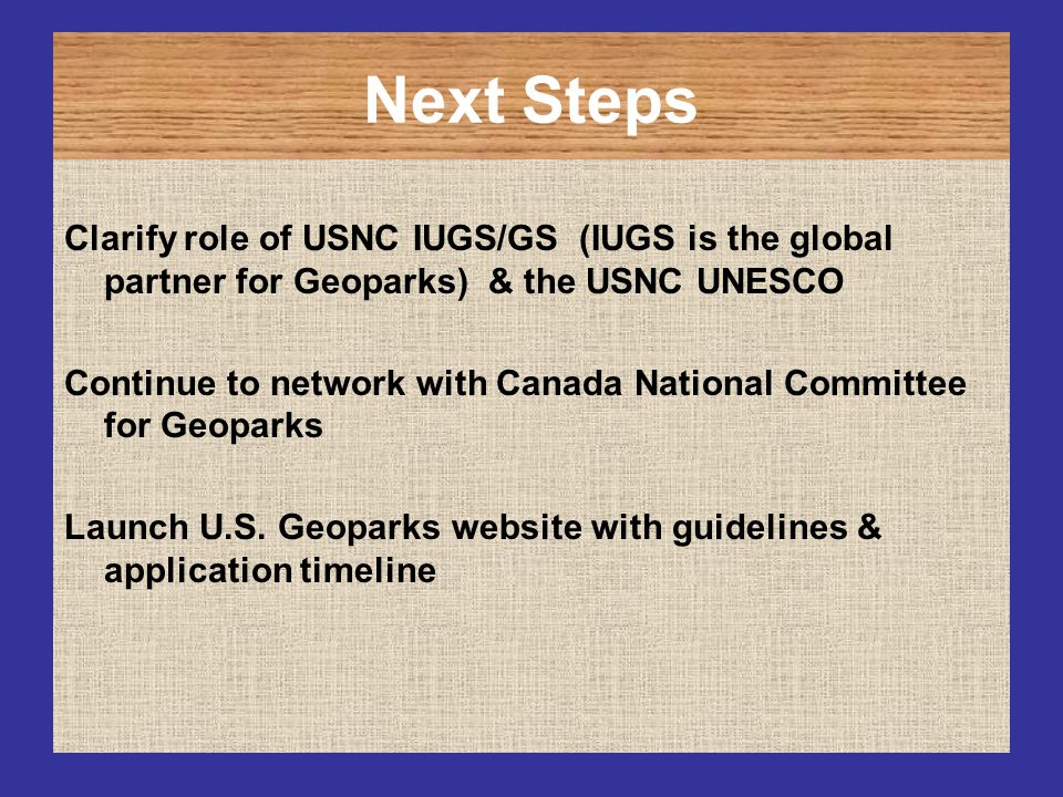 Next Steps Clarify role of USNC IUGS/GS (IUGS is the global partner for Geoparks) & the USNC UNESCO Continue to network with Canada National Committee
