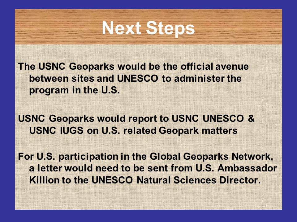 Next Steps The USNC Geoparks would be the official avenue between sites and UNESCO to administer the program in the U.S. USNC Geoparks would report to