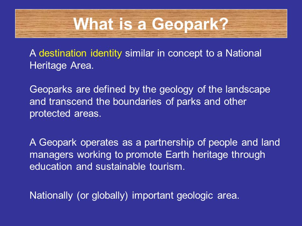 What is a Geopark? A destination identity similar in concept to a National Heritage Area. Geoparks are defined by the geology of the landscape and tra