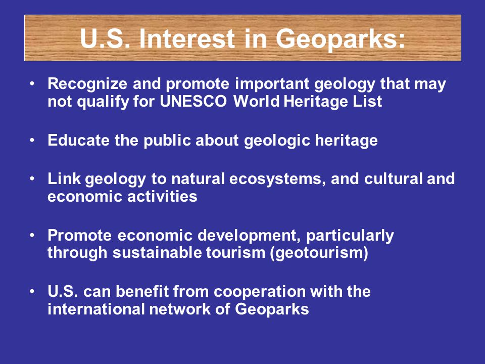 U.S. Interest in Geoparks: Recognize and promote important geology that may not qualify for UNESCO World Heritage List Educate the public about geolog