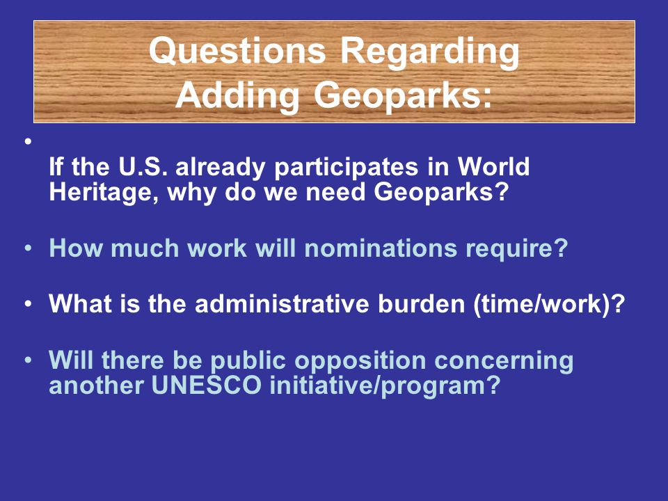 Questions Regarding Adding Geoparks: If the U.S. already participates in World Heritage, why do we need Geoparks? How much work will nominations requi