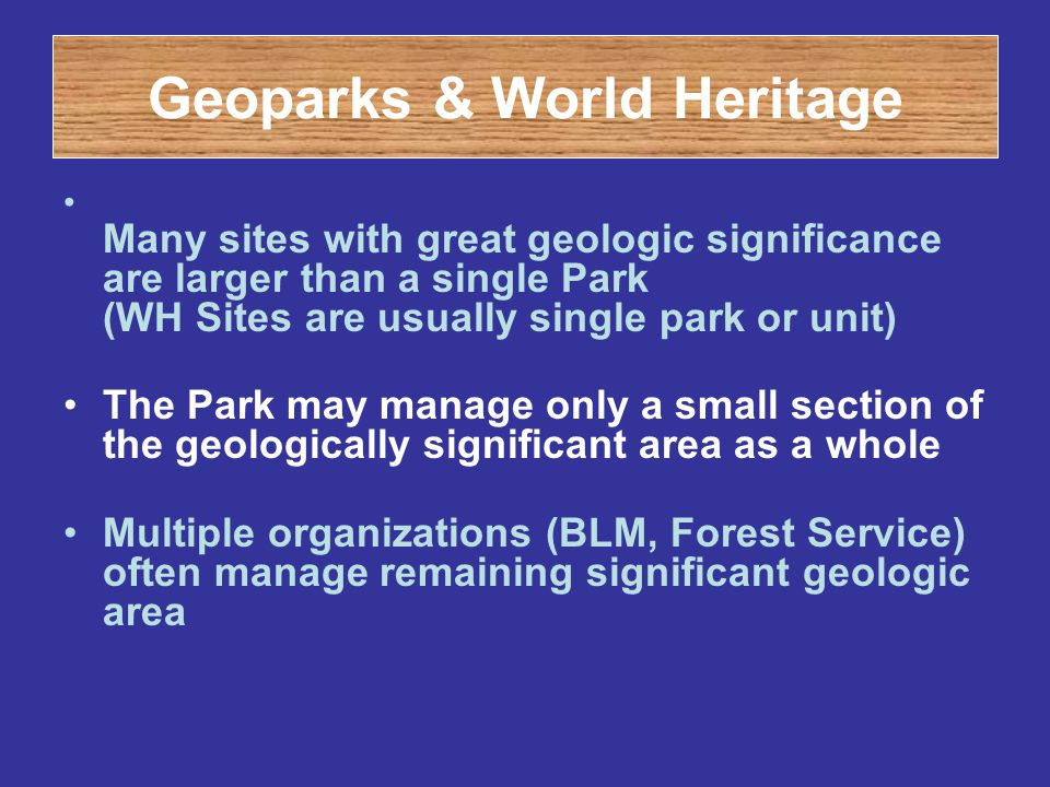 Geoparks & World Heritage Many sites with great geologic significance are larger than a single Park (WH Sites are usually single park or unit) The Par