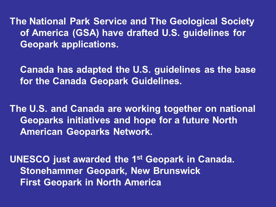 The National Park Service and The Geological Society of America (GSA) have drafted U.S. guidelines for Geopark applications. Canada has adapted the U.