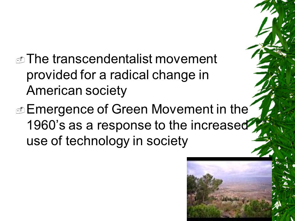 The transcendentalist movement provided for a radical change in American society Emergence of Green Movement in the 1960s as a response to the increased use of technology in society