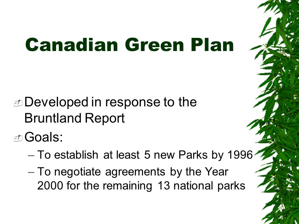 Canadian Green Plan Developed in response to the Bruntland Report Goals: –To establish at least 5 new Parks by 1996 –To negotiate agreements by the Year 2000 for the remaining 13 national parks