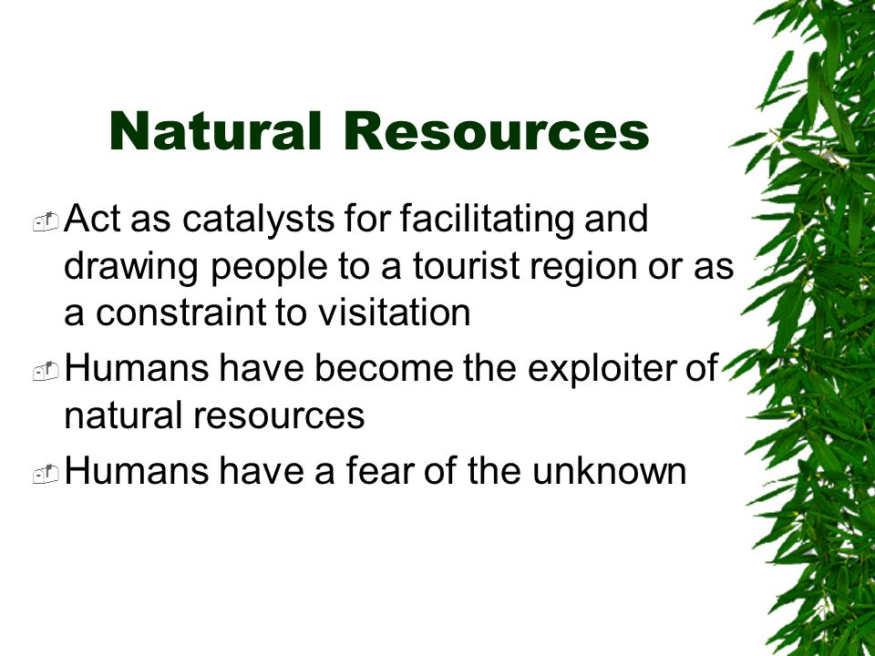 Natural Resources Act as catalysts for facilitating and drawing people to a tourist region or as a constraint to visitation Humans have become the exploiter of natural resources Humans have a fear of the unknown