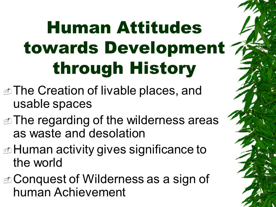 Human Attitudes towards Development through History The Creation of livable places, and usable spaces The regarding of the wilderness areas as waste and desolation Human activity gives significance to the world Conquest of Wilderness as a sign of human Achievement