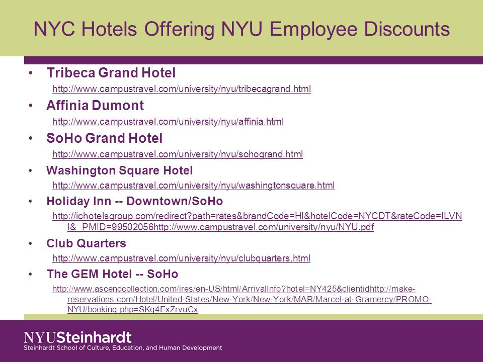 NYC Hotels Offering NYU Employee Discounts Tribeca Grand Hotel http://www.campustravel.com/university/nyu/tribecagrand.html Affinia Dumont http://www.campustravel.com/university/nyu/affinia.html SoHo Grand Hotel http://www.campustravel.com/university/nyu/sohogrand.html Washington Square Hotel http://www.campustravel.com/university/nyu/washingtonsquare.html Holiday Inn -- Downtown/SoHo http://ichotelsgroup.com/redirect path=rates&brandCode=HI&hotelCode=NYCDT&rateCode=ILVN I&_PMID=99502056http://www.campustravel.com/university/nyu/NYU.pdf Club Quarters http://www.campustravel.com/university/nyu/clubquarters.html The GEM Hotel -- SoHo http://www.ascendcollection.com/ires/en-US/html/ArrivalInfo hotel=NY425&clientidhttp://make- reservations.com/Hotel/United-States/New-York/New-York/MAR/Marcel-at-Gramercy/PROMO- NYU/booking.php=SKq4ExZrvuCx