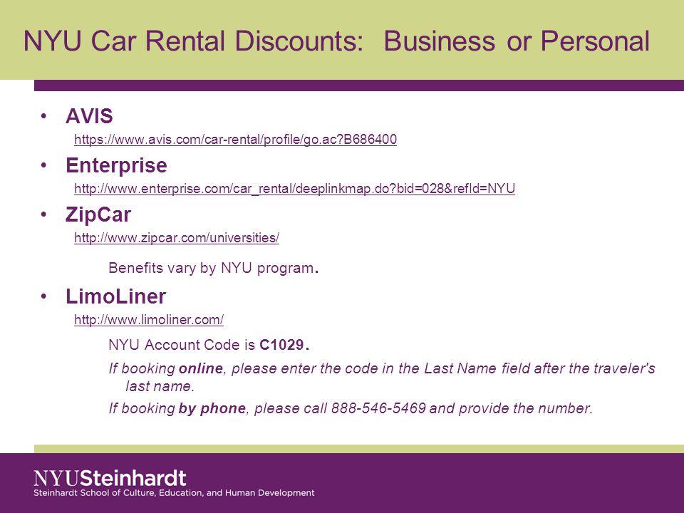 NYU Car Rental Discounts: Business or Personal AVIS https://www.avis.com/car-rental/profile/go.ac?B686400 Enterprise http://www.enterprise.com/car_rental/deeplinkmap.do?bid=028&refId=NYU ZipCar http://www.zipcar.com/universities/ Benefits vary by NYU program.