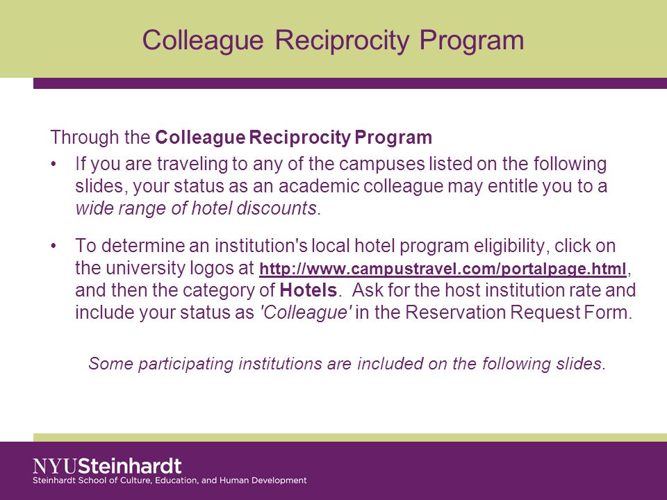 Colleague Reciprocity Program Through the Colleague Reciprocity Program If you are traveling to any of the campuses listed on the following slides, your status as an academic colleague may entitle you to a wide range of hotel discounts.