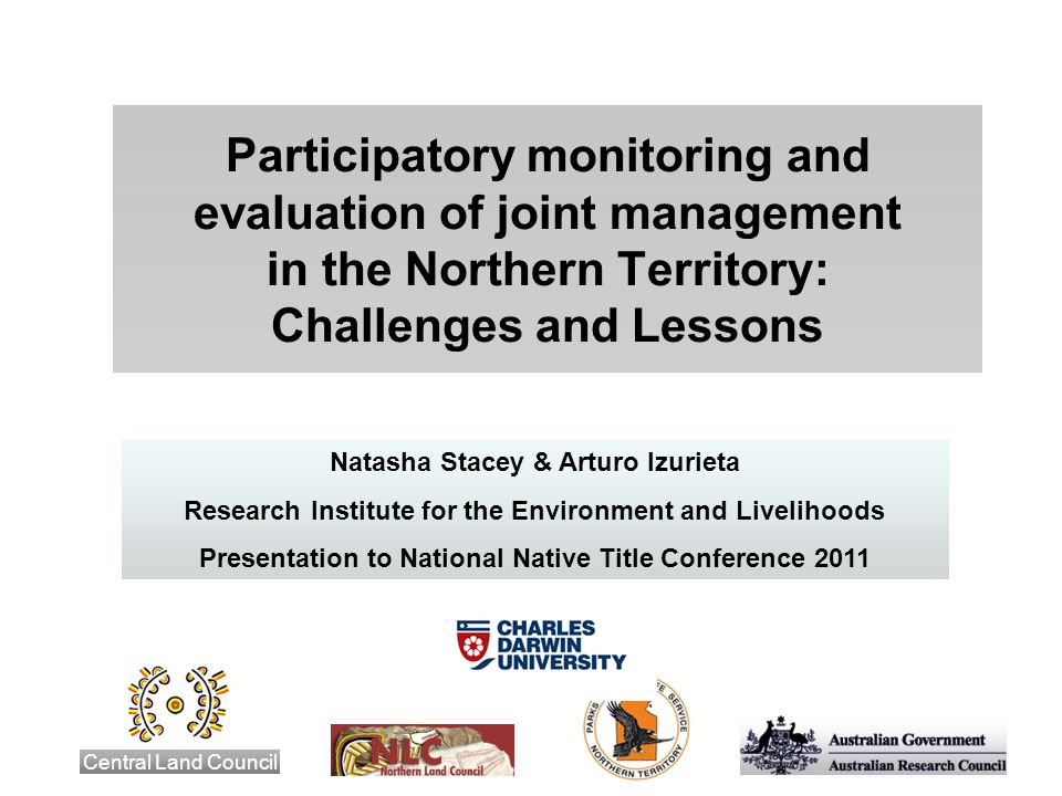 Participatory monitoring and evaluation of joint management in the Northern Territory: Challenges and Lessons Central Land Council Natasha Stacey & Arturo Izurieta Research Institute for the Environment and Livelihoods Presentation to National Native Title Conference 2011