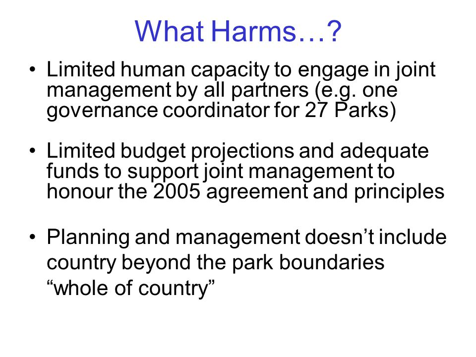 What Harms…. Limited human capacity to engage in joint management by all partners (e.g.