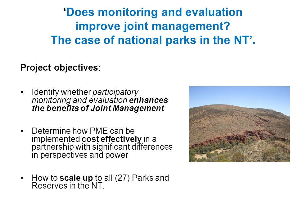 Project objectives: Identify whether participatory monitoring and evaluation enhances the benefits of Joint Management Determine how PME can be implemented cost effectively in a partnership with significant differences in perspectives and power How to scale up to all (27) Parks and Reserves in the NT.