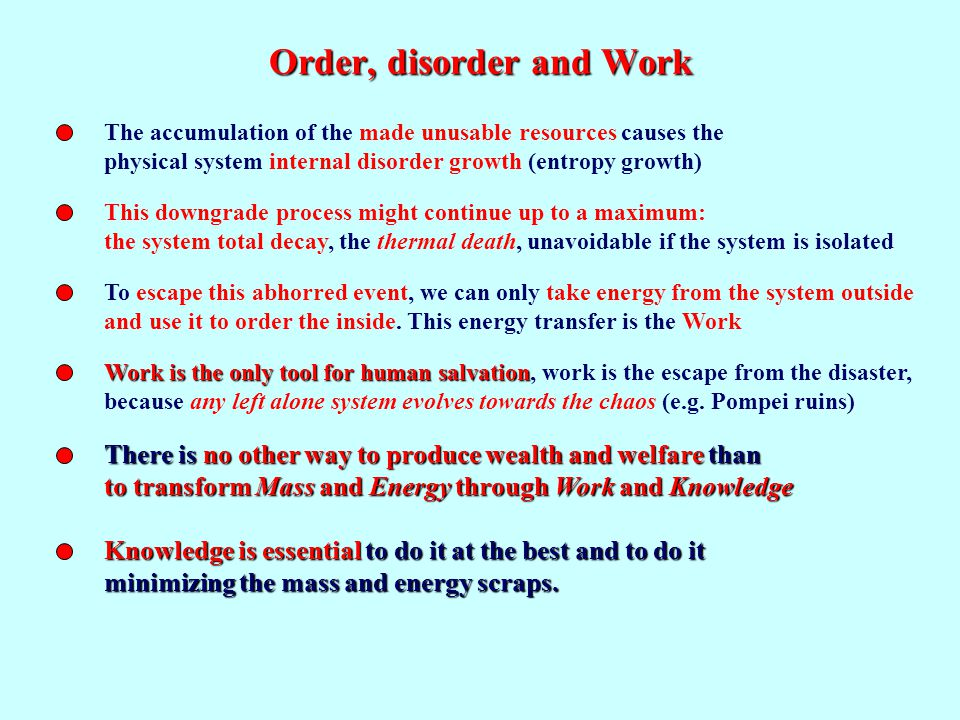 Order, disorder and Work The accumulation of the made unusable resources causes the physical system internal disorder growth (entropy growth) This downgrade process might continue up to a maximum: the system total decay, the thermal death, unavoidable if the system is isolated To escape this abhorred event, we can only take energy from the system outside and use it to order the inside.