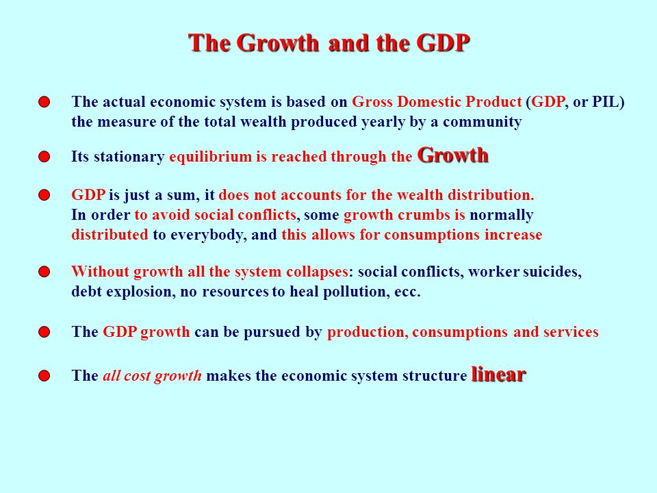 The Growth and the GDP The actual economic system is based on Gross Domestic Product (GDP, or PIL) the measure of the total wealth produced yearly by a community Growth Its stationary equilibrium is reached through the Growth GDP is just a sum, it does not accounts for the wealth distribution.