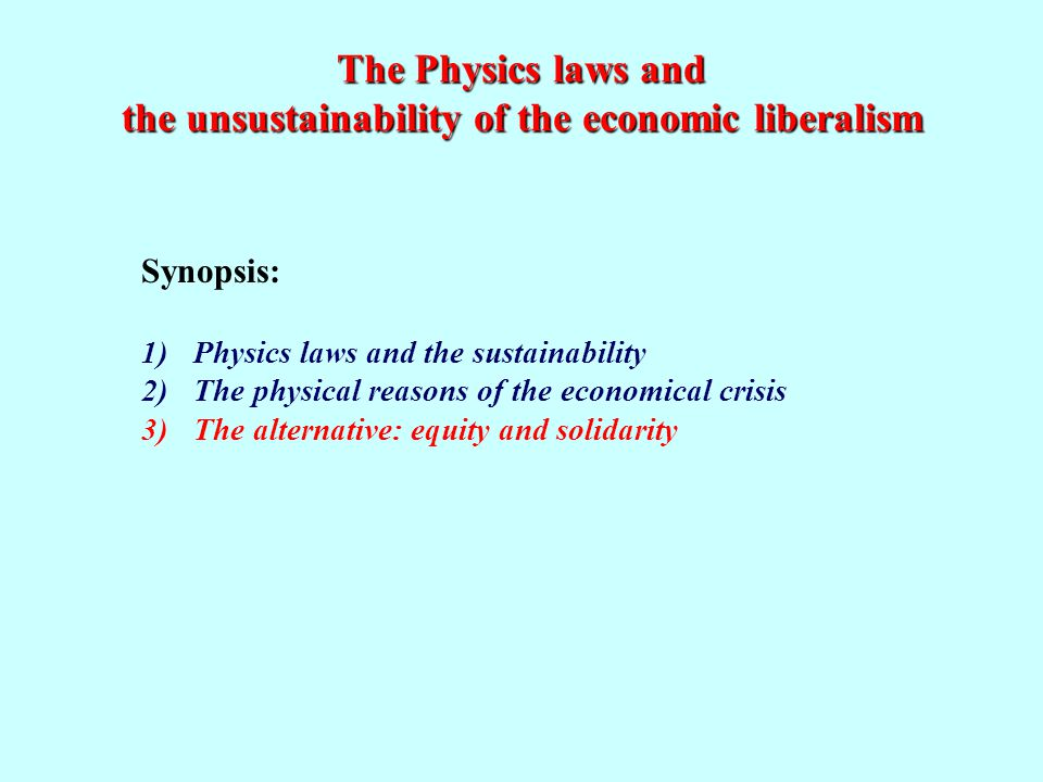 The Physics laws and the unsustainability of the economic liberalism Synopsis: 1)Physics laws and the sustainability 2)The physical reasons of the economical crisis 3)The alternative: equity and solidarity