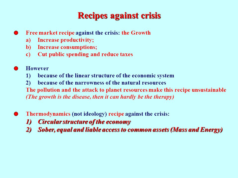 Recipes against crisis Thermodynamics (not ideology) recipe against the crisis: 1)Circular structure of the economy 2)Sober, equal and liable access to common assets (Mass and Energy) Free market recipe against the crisis: the Growth a)Increase productivity; b)Increase consumptions; c)Cut public spending and reduce taxes However 1)because of the linear structure of the economic system 2)because of the narrowness of the natural resources The pollution and the attack to planet resources make this recipe unsustainable (The growth is the disease, then it can hardly be the therapy)