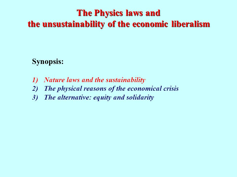 The Physics laws and the unsustainability of the economic liberalism Synopsis: 1)Nature laws and the sustainability 2)The physical reasons of the economical crisis 3)The alternative: equity and solidarity