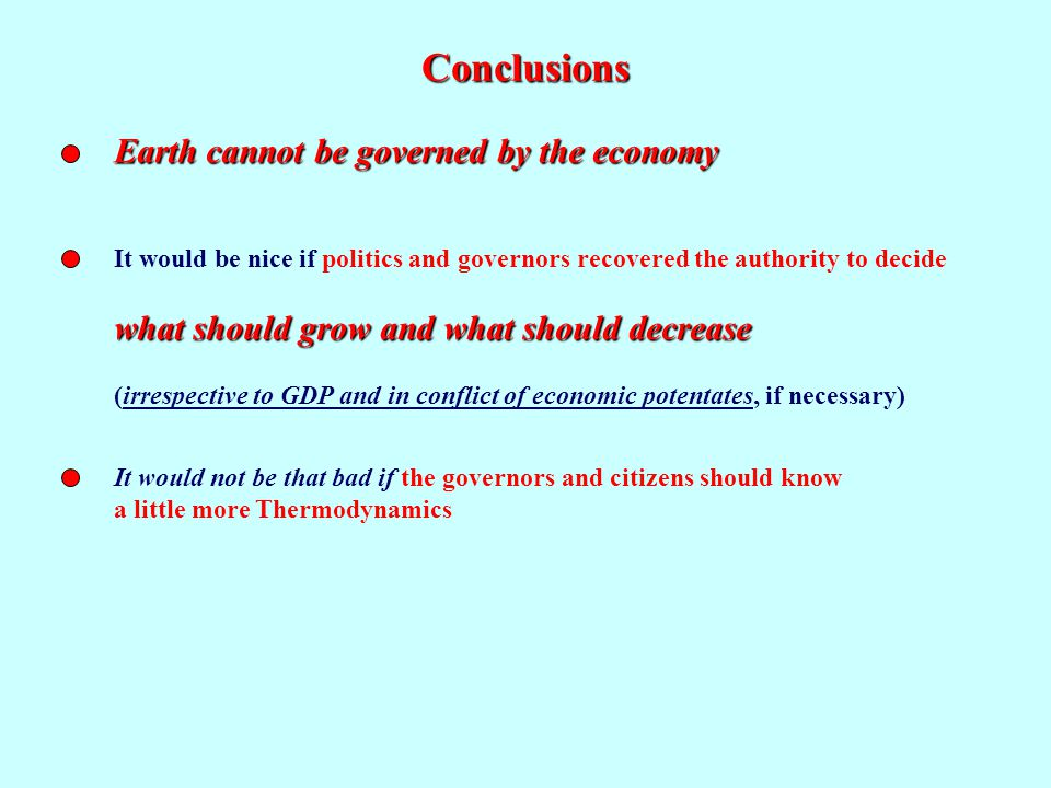 Conclusions Earth cannot be governed by the economy It would be nice if politics and governors recovered the authority to decide what should grow and what should decrease (irrespective to GDP and in conflict of economic potentates, if necessary) It would not be that bad if the governors and citizens should know a little more Thermodynamics