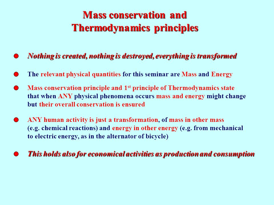 Mass conservation and Thermodynamics principles Nothing is created, nothing is destroyed, everything is transformed The relevant physical quantities for this seminar are Mass and Energy Mass conservation principle and 1 st principle of Thermodynamics state that when ANY physical phenomena occurs mass and energy might change but their overall conservation is ensured ANY human activity is just a transformation, of mass in other mass (e.g.