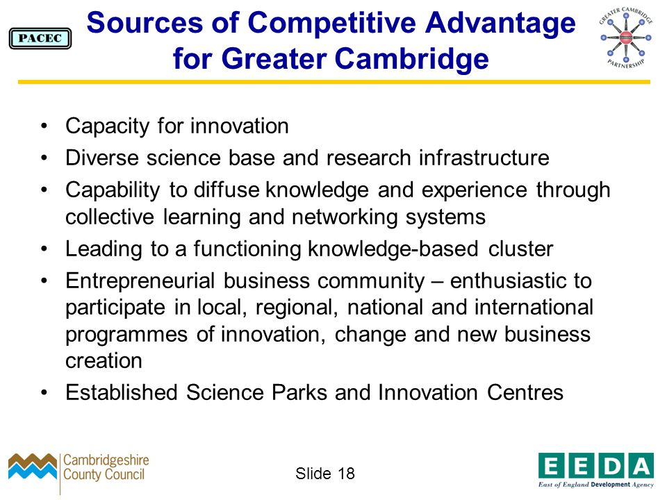 Slide 18 Sources of Competitive Advantage for Greater Cambridge Capacity for innovation Diverse science base and research infrastructure Capability to diffuse knowledge and experience through collective learning and networking systems Leading to a functioning knowledge-based cluster Entrepreneurial business community – enthusiastic to participate in local, regional, national and international programmes of innovation, change and new business creation Established Science Parks and Innovation Centres