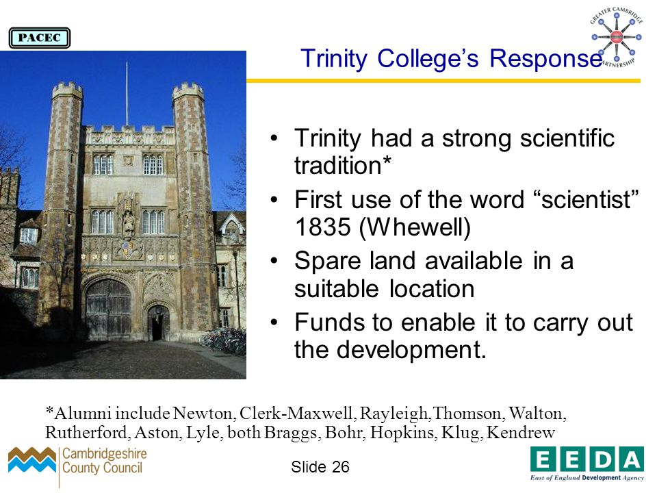 Slide 26 Trinity Colleges Response Trinity had a strong scientific tradition* First use of the word scientist 1835 (Whewell) Spare land available in a suitable location Funds to enable it to carry out the development.