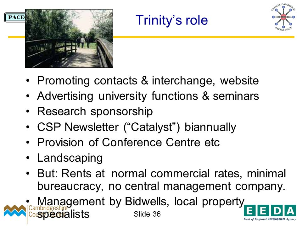Slide 36 Trinitys role Promoting contacts & interchange, website Advertising university functions & seminars Research sponsorship CSP Newsletter (Catalyst) biannually Provision of Conference Centre etc Landscaping But: Rents at normal commercial rates, minimal bureaucracy, no central management company.