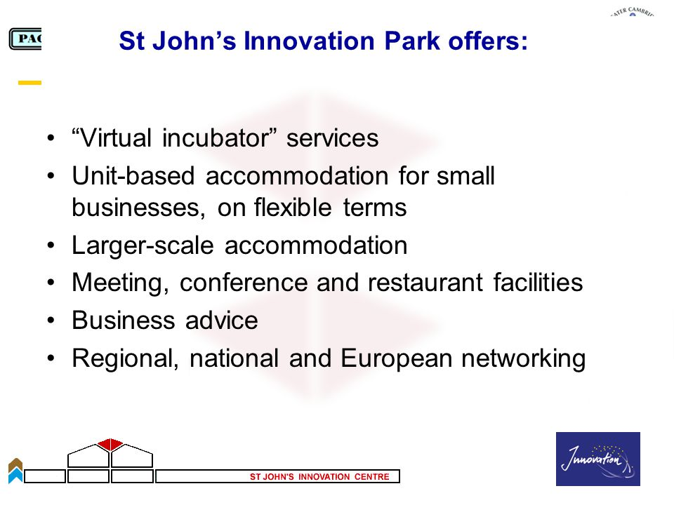 Slide 39 St Johns Innovation Park offers: Virtual incubator services Unit-based accommodation for small businesses, on flexible terms Larger-scale accommodation Meeting, conference and restaurant facilities Business advice Regional, national and European networking