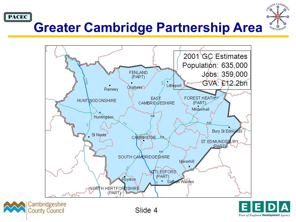 Slide 4 Greater Cambridge Partnership Area 2001 GC Estimates Population: 635,000 Jobs: 359,000 GVA: £12.2bn