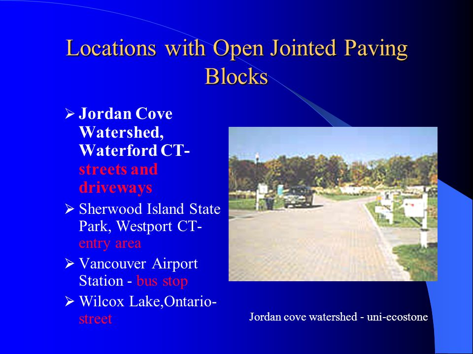 Locations with Open Jointed Paving Blocks Jordan Cove Watershed,Waterford CT- streets and driveways Sherwood Island State Park, Westport CT- entry area Vancouver Airport Station - bus stop Wilcox Lake,Ontario- street Sherwood Island State Park - uni-ecostone