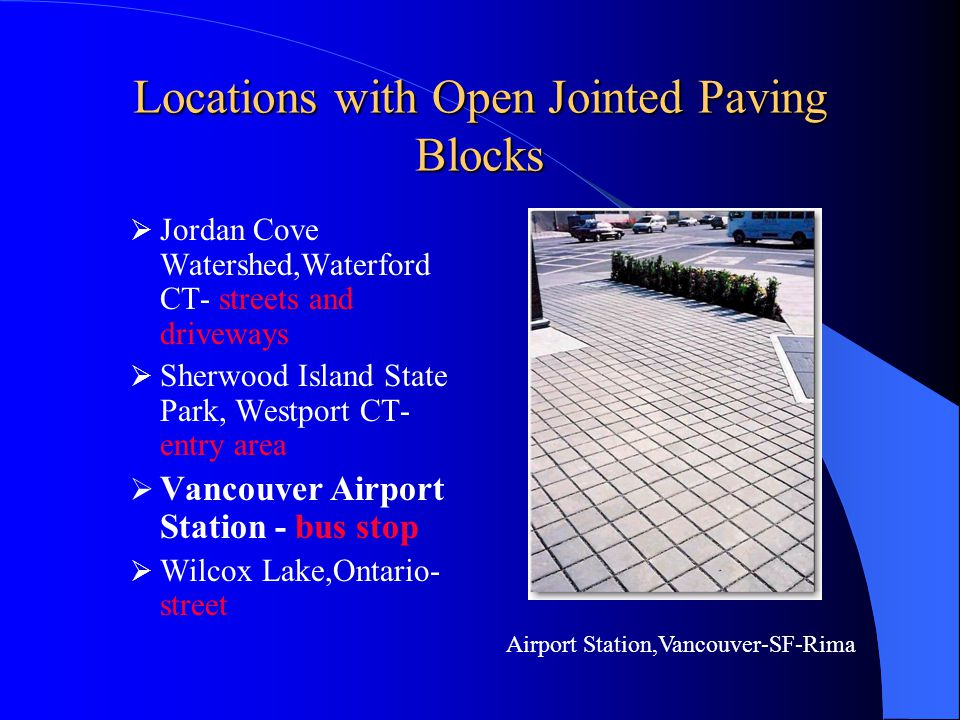 Locations with Open Jointed Paving Blocks Jordan Cove, Waterford CT- streets and driveways Sherwood Island State Park, Westport CT- entry area Vancouver Airport Station - bus stop Wilcox Lake,Ontario- street Wilcox lake,Oakridges -uni-ecostone