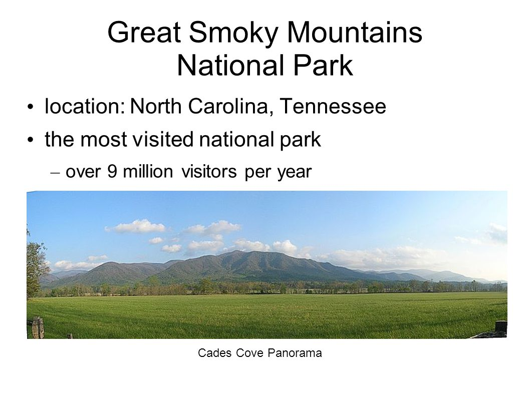 Great Smoky Mountains National Park location: North Carolina, Tennessee the most visited national park – over 9 million visitors per year Cades Cove Panorama