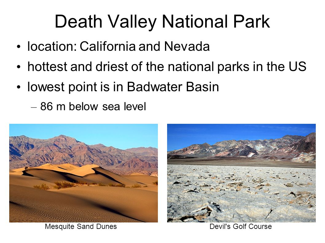 Death Valley National Park location: California and Nevada hottest and driest of the national parks in the US lowest point is in Badwater Basin – 86 m below sea level Devil s Golf CourseMesquite Sand Dunes