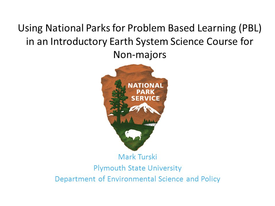 Using National Parks for Problem Based Learning (PBL) in an Introductory Earth System Science Course for Non-majors Mark Turski Plymouth State University Department of Environmental Science and Policy