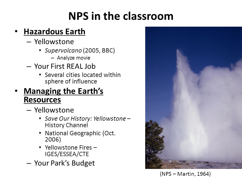NPS in the classroom Hazardous Earth – Yellowstone Supervolcano (2005, BBC) – Analyze movie – Your First REAL Job Several cities located within sphere of influence Managing the Earths Resources – Yellowstone Save Our History: Yellowstone – History Channel National Geographic (Oct.